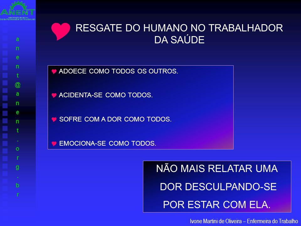 anent@anent.org.branent@anent.org.br Ivone Martini de Oliveira – Enfermeira do Trabalho RESGATE DO HUMANO NO TRABALHADOR DA SAÚDE  ADOECE COMO TODOS