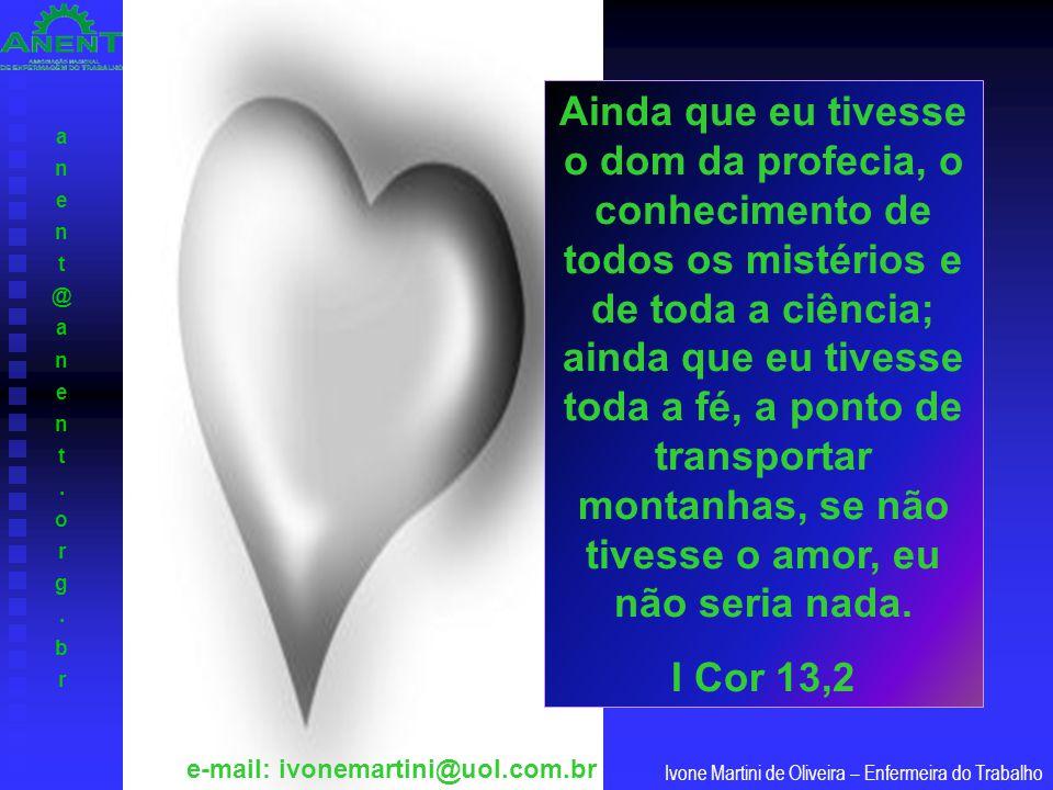 anent@anent.org.branent@anent.org.br Ivone Martini de Oliveira – Enfermeira do Trabalho e-mail: ivonemartini@uol.com.br Ainda que eu tivesse o dom da