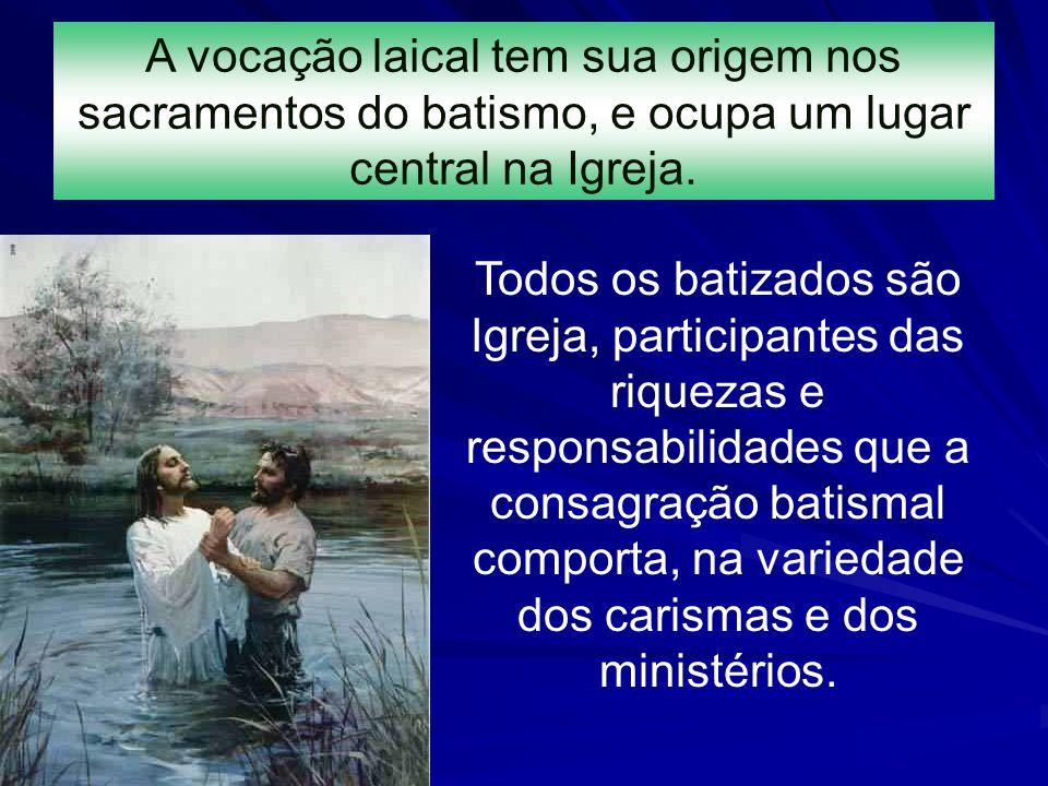 A vocação laical tem sua origem nos sacramentos do batismo, e ocupa um lugar central na Igreja. Todos os batizados são Igreja, participantes das rique