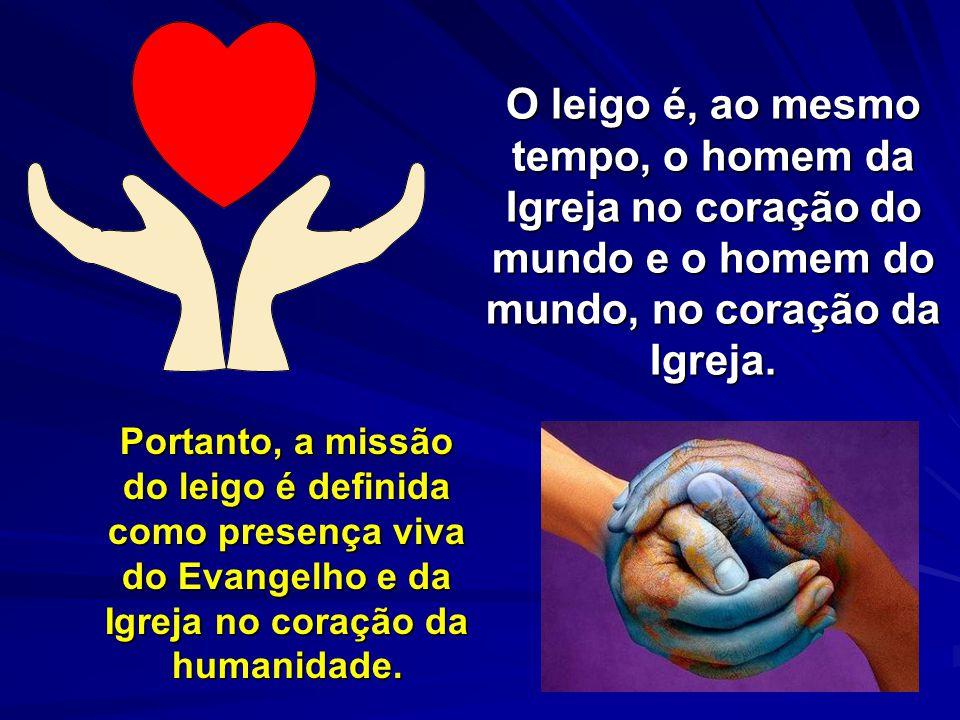 O leigo é, ao mesmo tempo, o homem da Igreja no coração do mundo e o homem do mundo, no coração da Igreja. O leigo é, ao mesmo tempo, o homem da Igrej