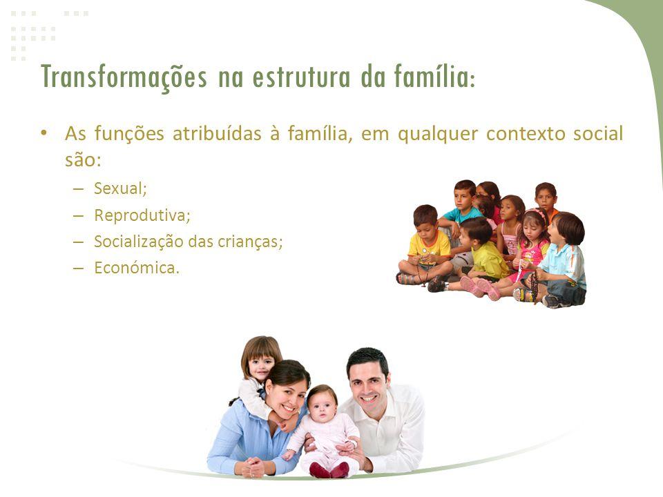 Transformações na estrutura da família: • As funções atribuídas à família, em qualquer contexto social são: – Sexual; – Reprodutiva; – Socialização das crianças; – Económica.