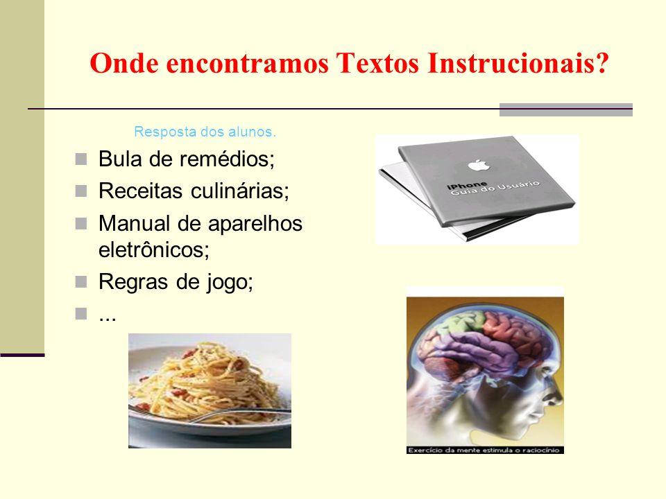 Onde encontramos Textos Instrucionais? Resposta dos alunos.  Bula de remédios;  Receitas culinárias;  Manual de aparelhos eletrônicos;  Regras de