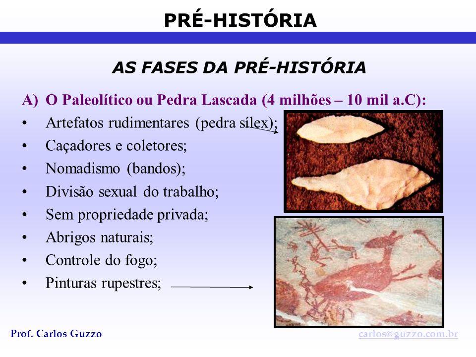 PRÉ-HISTÓRIA Prof. Carlos Guzzocarlos@guzzo.com.br AS FASES DA PRÉ-HISTÓRIA A)O Paleolítico ou Pedra Lascada (4 milhões – 10 mil a.C): •Artefatos rudi