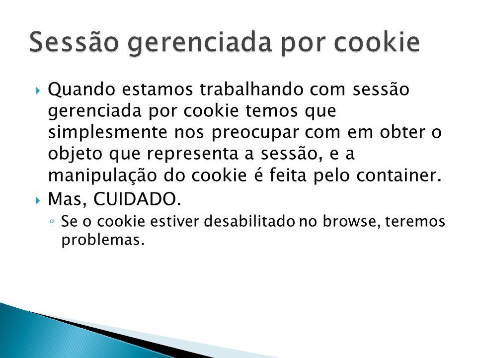  Quando estamos trabalhando com sessão gerenciada por cookie temos que simplesmente nos preocupar com em obter o objeto que representa a sessão, e a manipulação do cookie é feita pelo container.