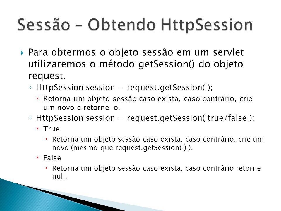  Para obtermos o objeto sessão em um servlet utilizaremos o método getSession() do objeto request.