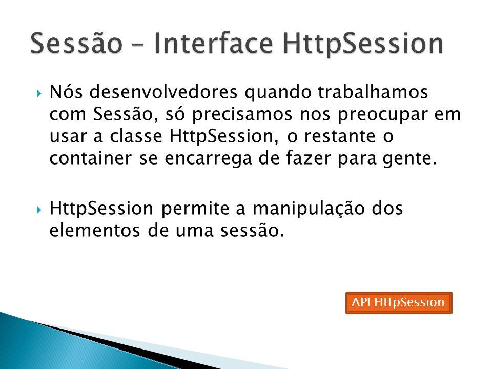  Nós desenvolvedores quando trabalhamos com Sessão, só precisamos nos preocupar em usar a classe HttpSession, o restante o container se encarrega de fazer para gente.