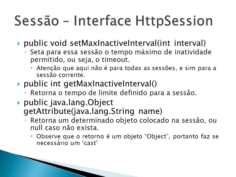 public void setMaxInactiveInterval(int interval) ◦ Seta para essa sessão o tempo máximo de inatividade permitido, ou seja, o timeout.