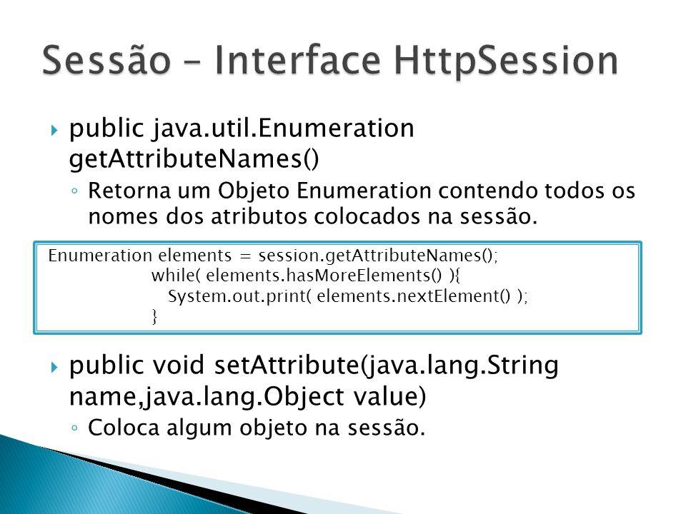  public java.util.Enumeration getAttributeNames() ◦ Retorna um Objeto Enumeration contendo todos os nomes dos atributos colocados na sessão.