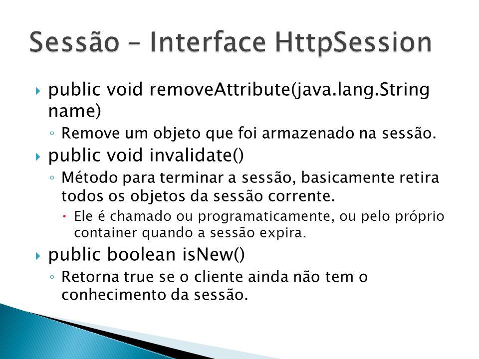  public void removeAttribute(java.lang.String name) ◦ Remove um objeto que foi armazenado na sessão.  public void invalidate() ◦ Método para termina