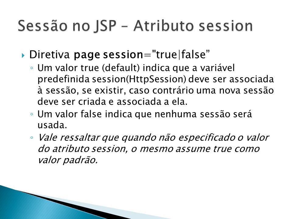  Diretiva page session= true|false ◦ Um valor true (default) indica que a variável predefinida session(HttpSession) deve ser associada à sessão, se existir, caso contrário uma nova sessão deve ser criada e associada a ela.