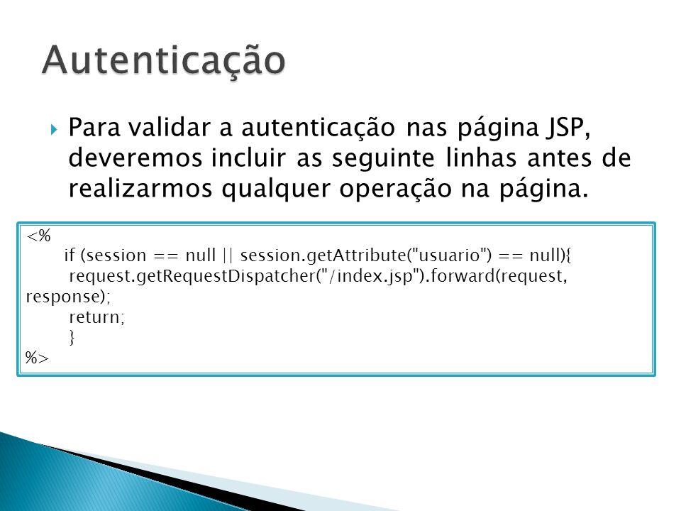  Para validar a autenticação nas página JSP, deveremos incluir as seguinte linhas antes de realizarmos qualquer operação na página.