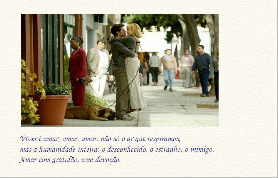 Viver é amar, amar, amar, não só o ar que respiramos, mas a humanidade inteira: o desconhecido, o estranho, o inimigo.