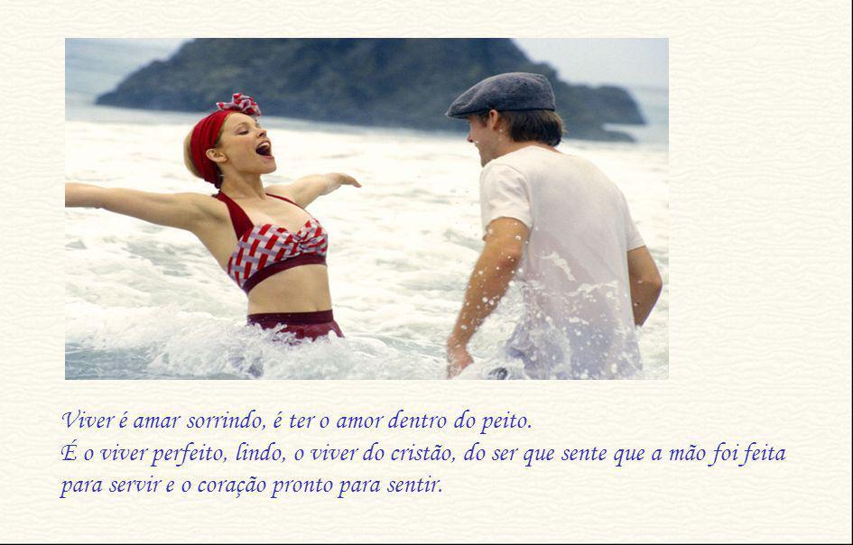 Viver é amar sorrindo, é ter o amor dentro do peito.