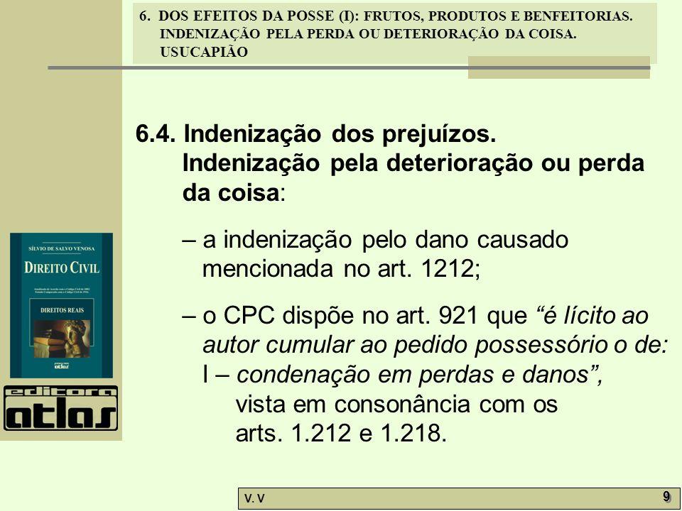 6. DOS EFEITOS DA POSSE (I): FRUTOS, PRODUTOS E BENFEITORIAS. INDENIZAÇÃO PELA PERDA OU DETERIORAÇÃO DA COISA. USUCAPIÃO V. V 9 9 6.4. Indenização dos