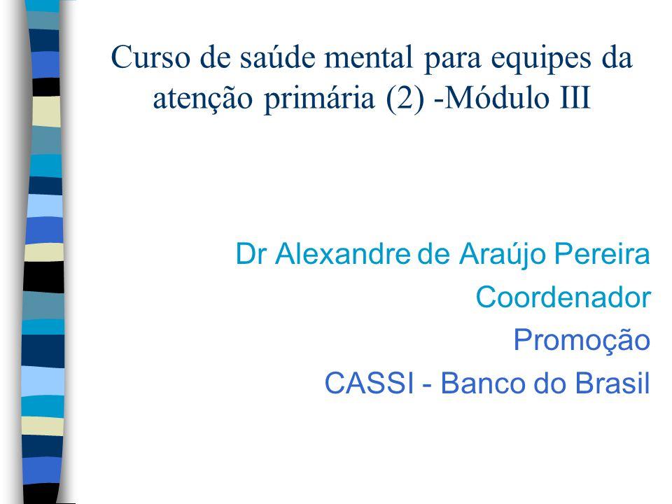 Curso de saúde mental para equipes da atenção primária (2) -Módulo III Dr Alexandre de Araújo Pereira Coordenador Promoção CASSI - Banco do Brasil