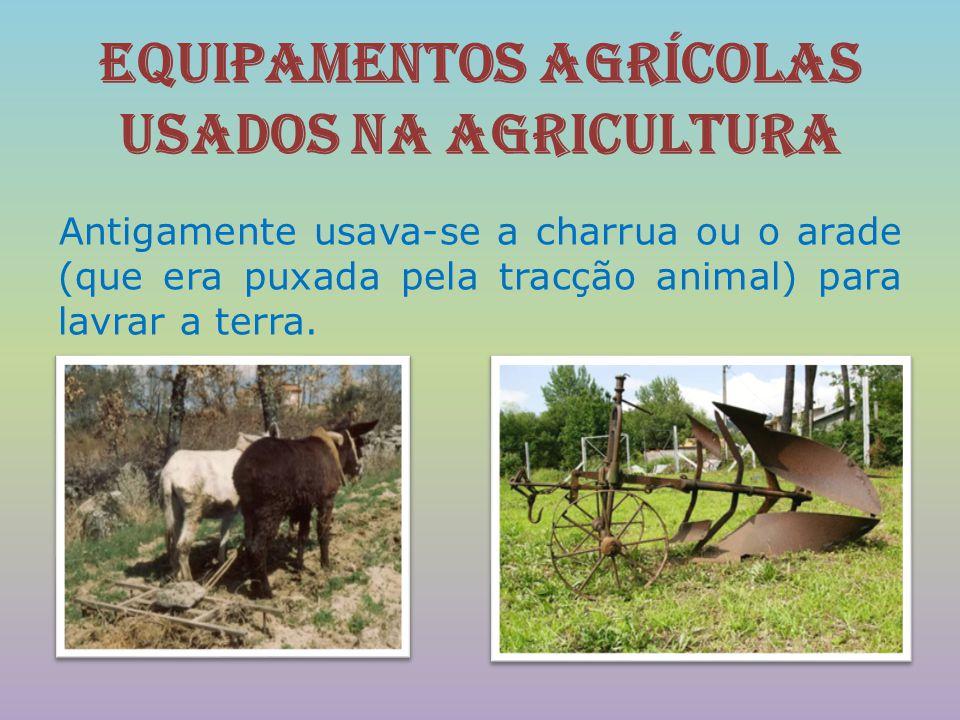 Equipamentos agrícolas usados na agricultura Antigamente usava-se a charrua ou o arade (que era puxada pela tracção animal) para lavrar a terra.