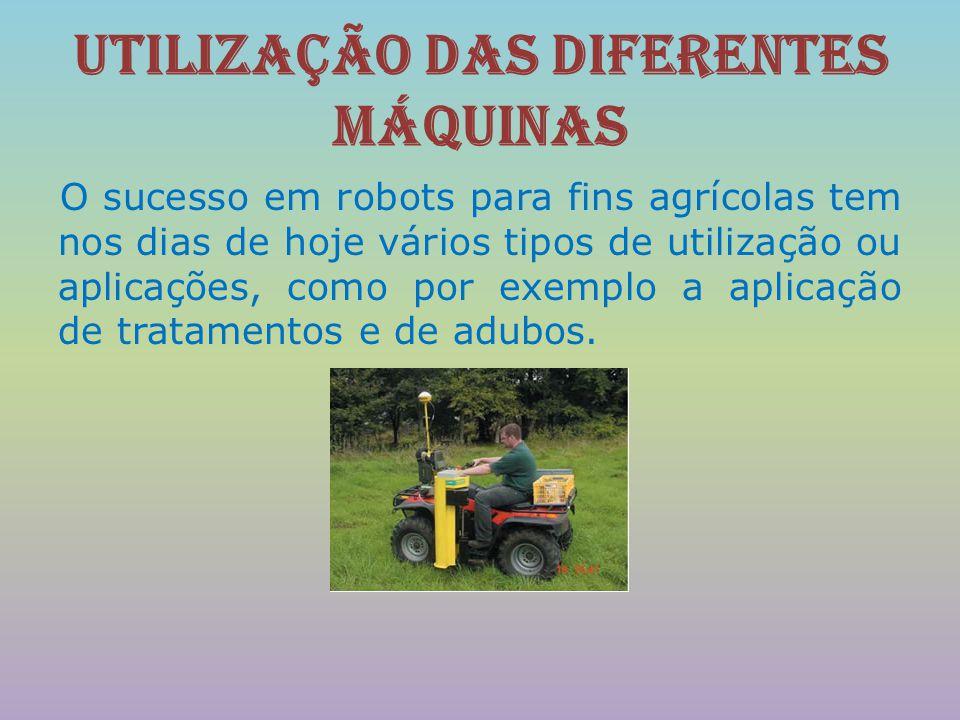 Utilização das diferentes Máquinas O sucesso em robots para fins agrícolas tem nos dias de hoje vários tipos de utilização ou aplicações, como por exe