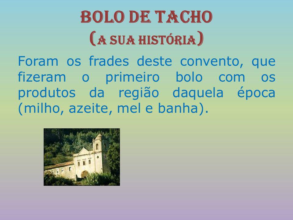 Bolo de Tacho ( A sua História ) Foram os frades deste convento, que fizeram o primeiro bolo com os produtos da região daquela época (milho, azeite, m