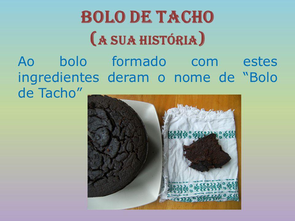 """Bolo de Tacho ( A sua História ) Ao bolo formado com estes ingredientes deram o nome de """"Bolo de Tacho"""""""