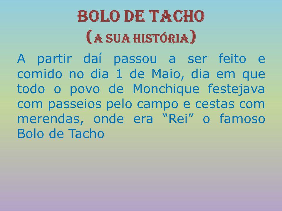 Bolo de Tacho ( A sua História ) A partir daí passou a ser feito e comido no dia 1 de Maio, dia em que todo o povo de Monchique festejava com passeios