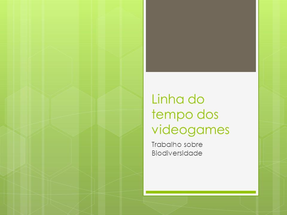 Linha do tempo dos videogames Trabalho sobre Biodiversidade