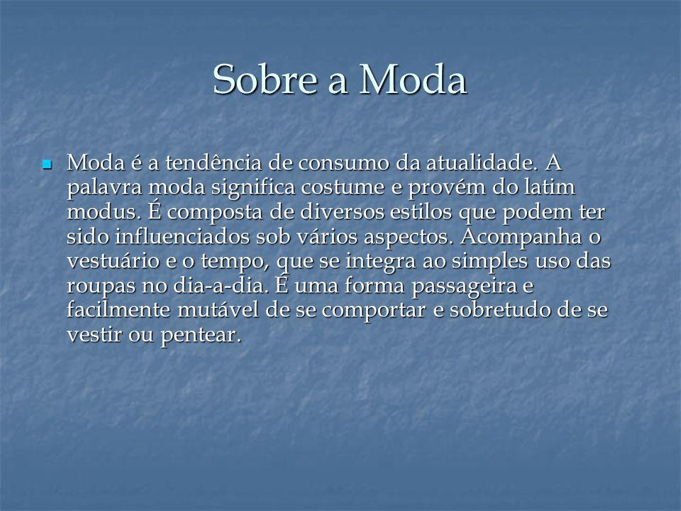 Sobre a Moda  Moda é a tendência de consumo da atualidade. A palavra moda significa costume e provém do latim modus. É composta de diversos estilos q