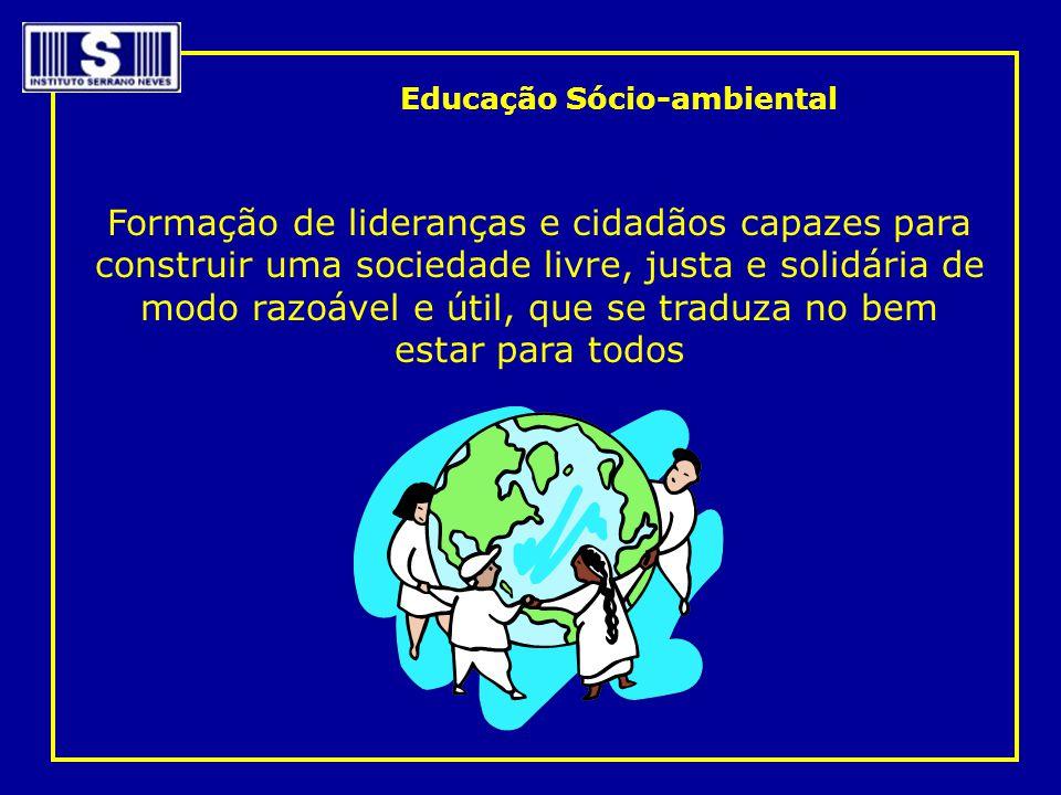 Educação Sócio-ambiental Formação de lideranças e cidadãos capazes para construir uma sociedade livre, justa e solidária de modo razoável e útil, que