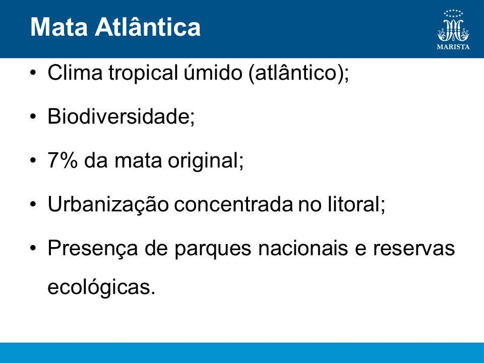 Mata Atlântica •Clima tropical úmido (atlântico); •Biodiversidade; •7% da mata original; •Urbanização concentrada no litoral; •Presença de parques nacionais e reservas ecológicas.
