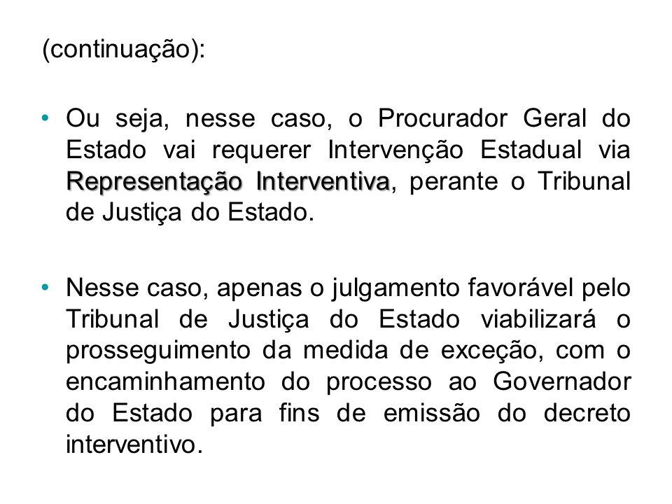 (continuação): Representação Interventiva •Ou seja, nesse caso, o Procurador Geral do Estado vai requerer Intervenção Estadual via Representação Interventiva, perante o Tribunal de Justiça do Estado.
