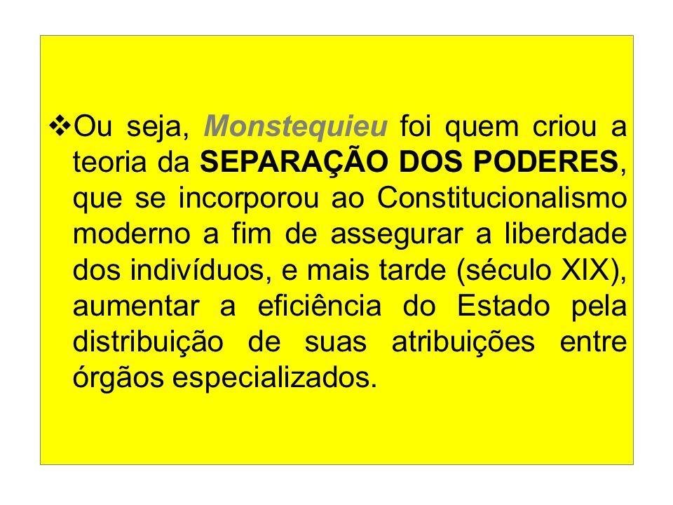  Ou seja, Monstequieu foi quem criou a teoria da SEPARAÇÃO DOS PODERES, que se incorporou ao Constitucionalismo moderno a fim de assegurar a liberdad