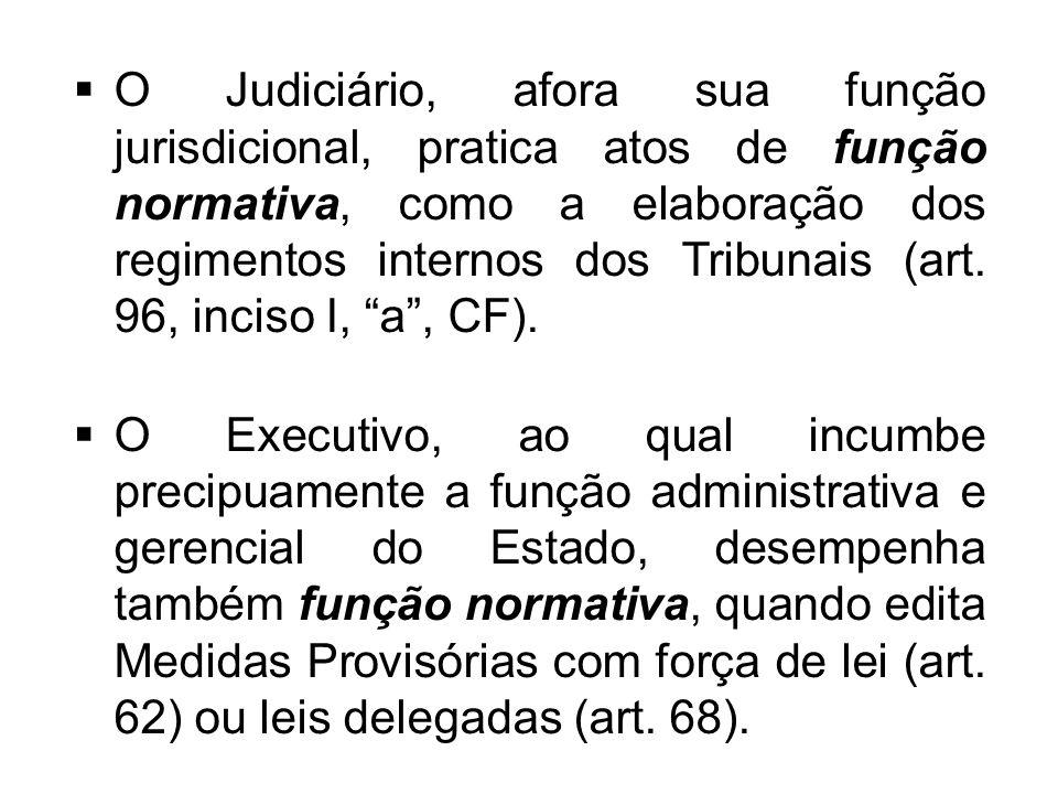  O Judiciário, afora sua função jurisdicional, pratica atos de função normativa, como a elaboração dos regimentos internos dos Tribunais (art. 96, in