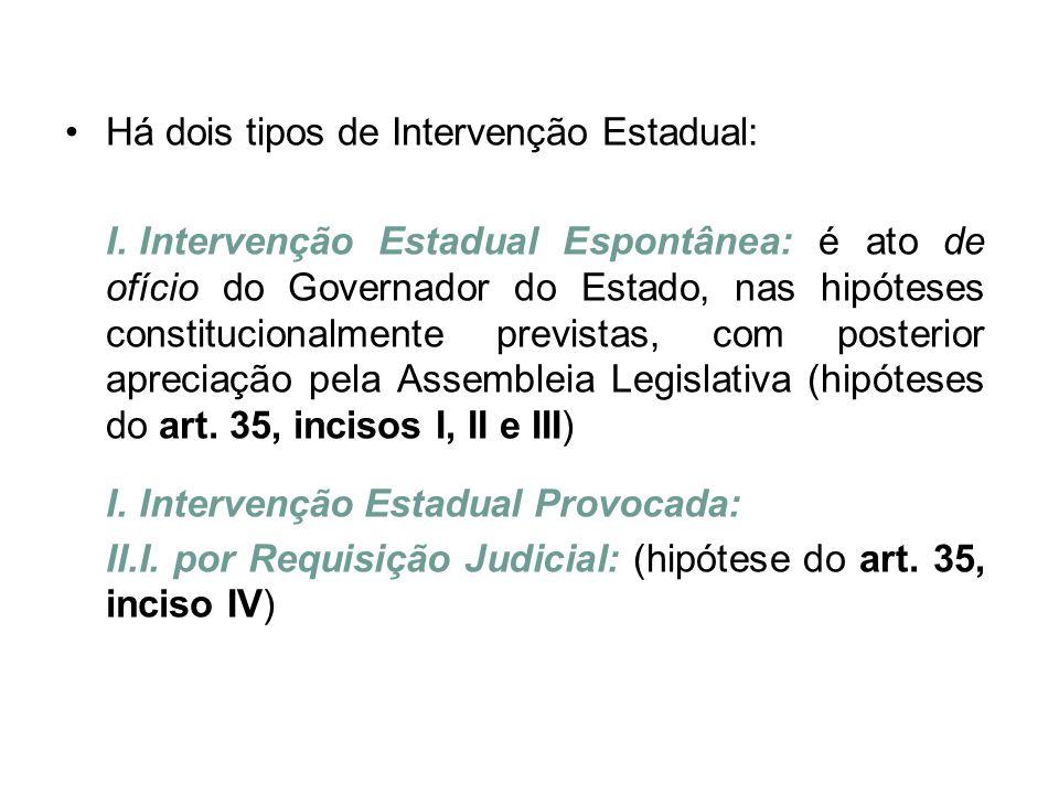 •Há dois tipos de Intervenção Estadual: I. Intervenção Estadual Espontânea: é ato de ofício do Governador do Estado, nas hipóteses constitucionalmente