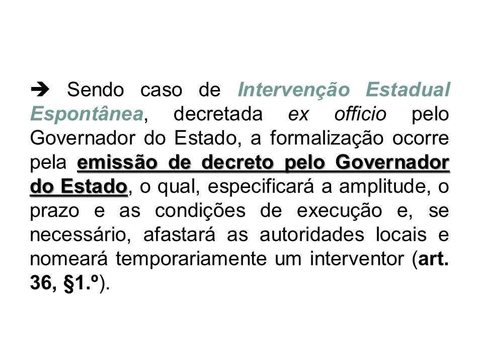 emissão de decreto pelo Governador do Estado  Sendo caso de Intervenção Estadual Espontânea, decretada ex officio pelo Governador do Estado, a formal