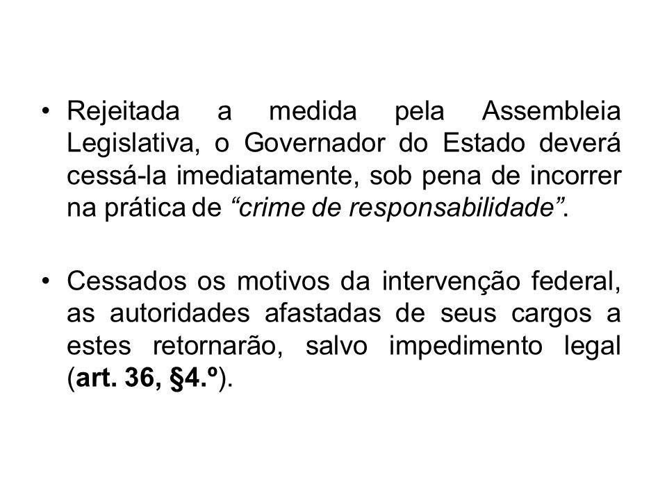•Rejeitada a medida pela Assembleia Legislativa, o Governador do Estado deverá cessá-la imediatamente, sob pena de incorrer na prática de crime de responsabilidade .