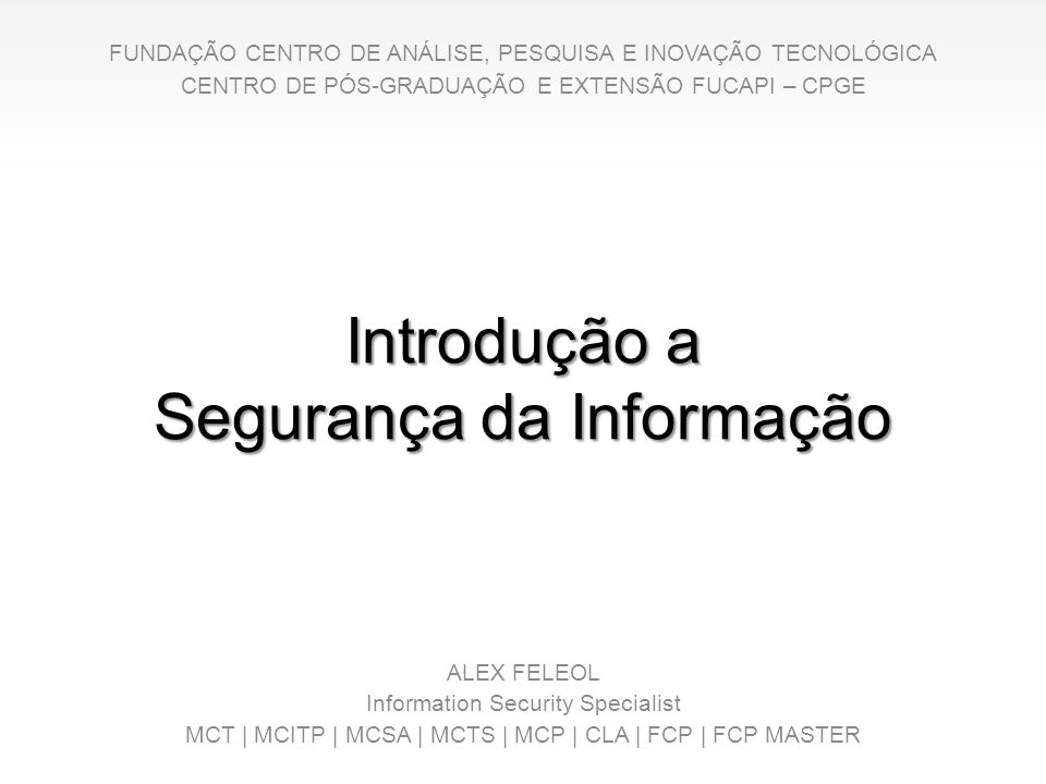 Introdução a Segurança da Informação ALEX FELEOL Information Security Specialist MCT   MCITP   MCSA   MCTS   MCP   CLA   FCP   FCP MASTER FUNDAÇÃO CEN