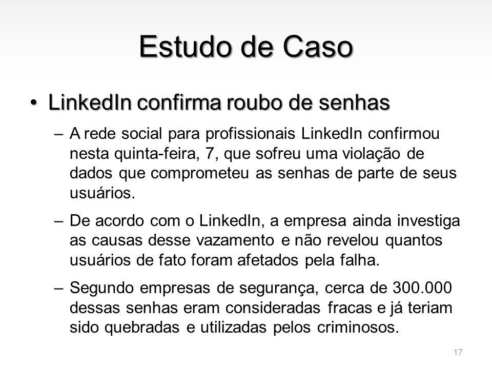 Estudo de Caso •LinkedIn confirma roubo de senhas –A rede social para profissionais LinkedIn confirmou nesta quinta-feira, 7, que sofreu uma violação