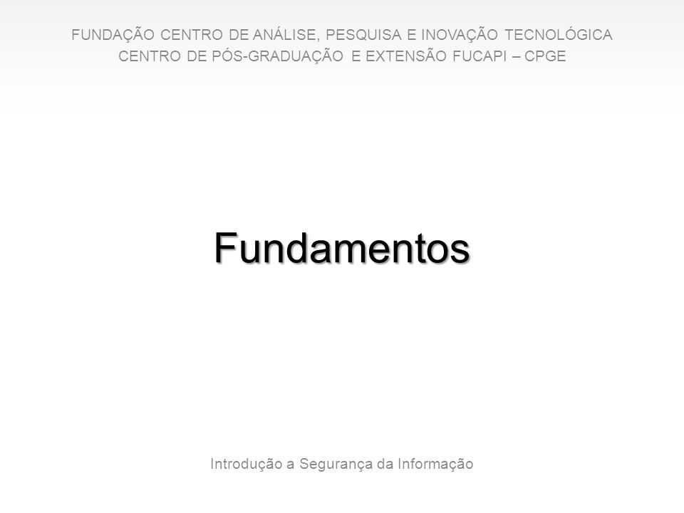 Fundamentos Introdução a Segurança da Informação FUNDAÇÃO CENTRO DE ANÁLISE, PESQUISA E INOVAÇÃO TECNOLÓGICA CENTRO DE PÓS-GRADUAÇÃO E EXTENSÃO FUCAPI