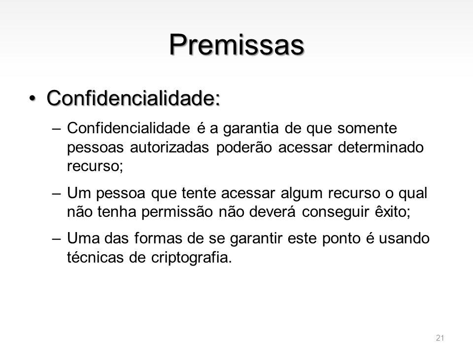 Premissas •Confidencialidade: –Confidencialidade é a garantia de que somente pessoas autorizadas poderão acessar determinado recurso; –Um pessoa que t