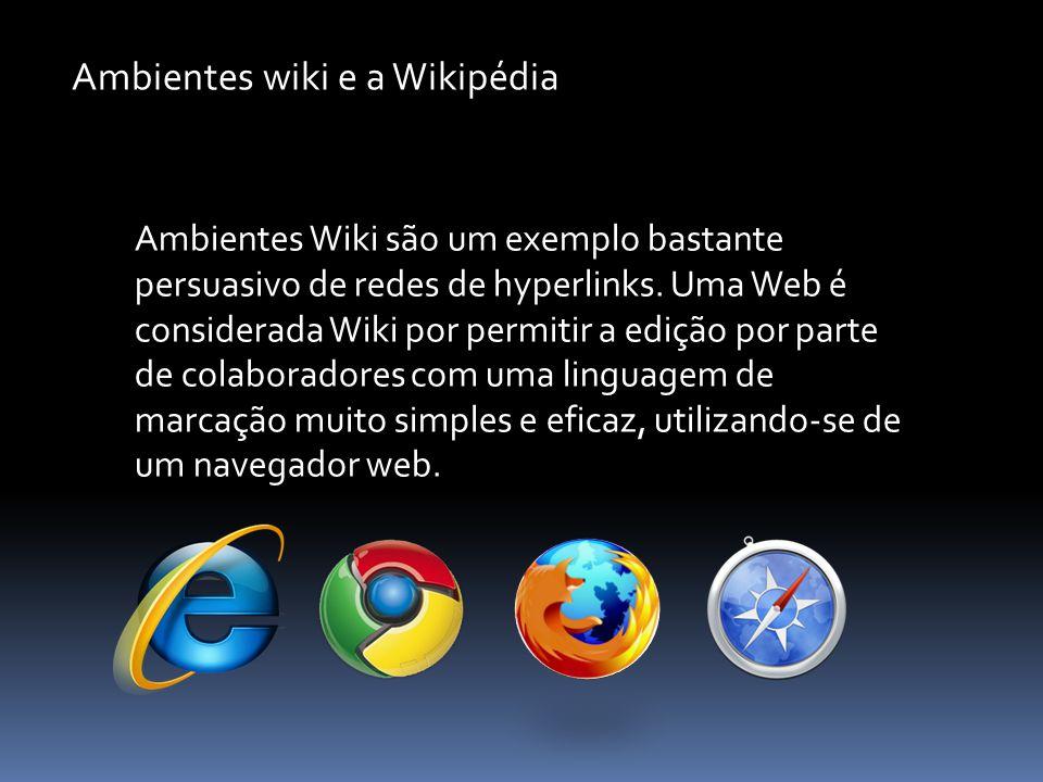 Ambientes wiki e a Wikipédia Ambientes Wiki são um exemplo bastante persuasivo de redes de hyperlinks. Uma Web é considerada Wiki por permitir a ediçã