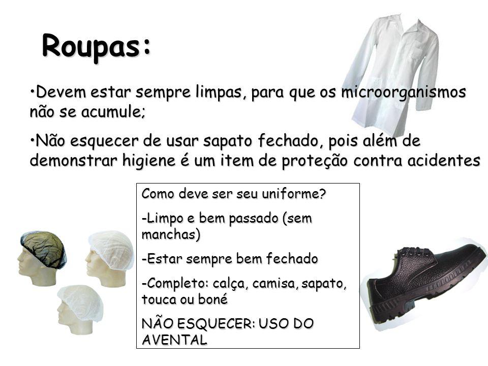 Roupas: •Devem estar sempre limpas, para que os microorganismos não se acumule; •Não esquecer de usar sapato fechado, pois além de demonstrar higiene é um item de proteção contra acidentes Como deve ser seu uniforme.