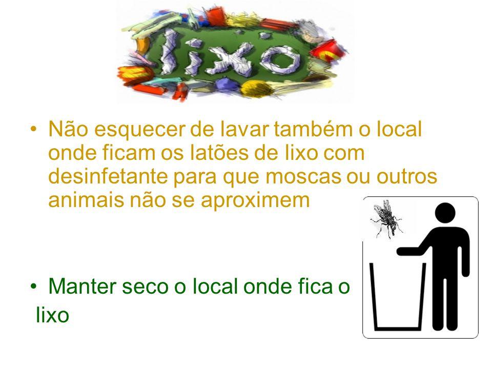 •Não esquecer de lavar também o local onde ficam os latões de lixo com desinfetante para que moscas ou outros animais não se aproximem •Manter seco o local onde fica o lixo
