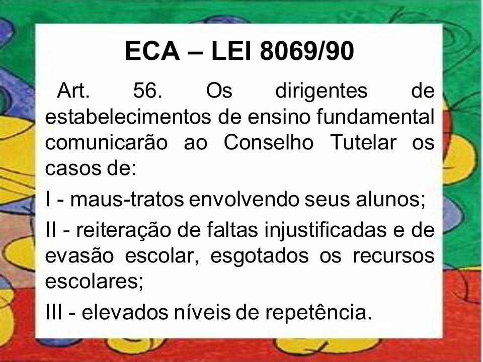 ECA – LEI 8069/90 Art. 56. Os dirigentes de estabelecimentos de ensino fundamental comunicarão ao Conselho Tutelar os casos de: I - maus-tratos envolv