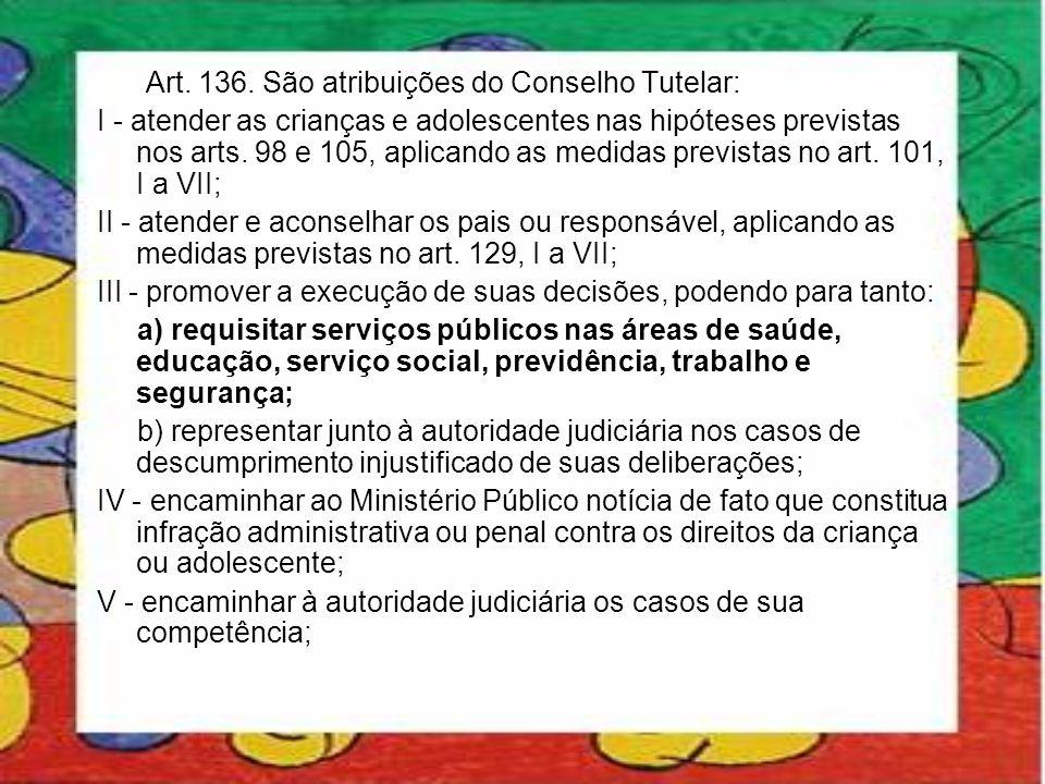 Art. 136. São atribuições do Conselho Tutelar: I - atender as crianças e adolescentes nas hipóteses previstas nos arts. 98 e 105, aplicando as medidas