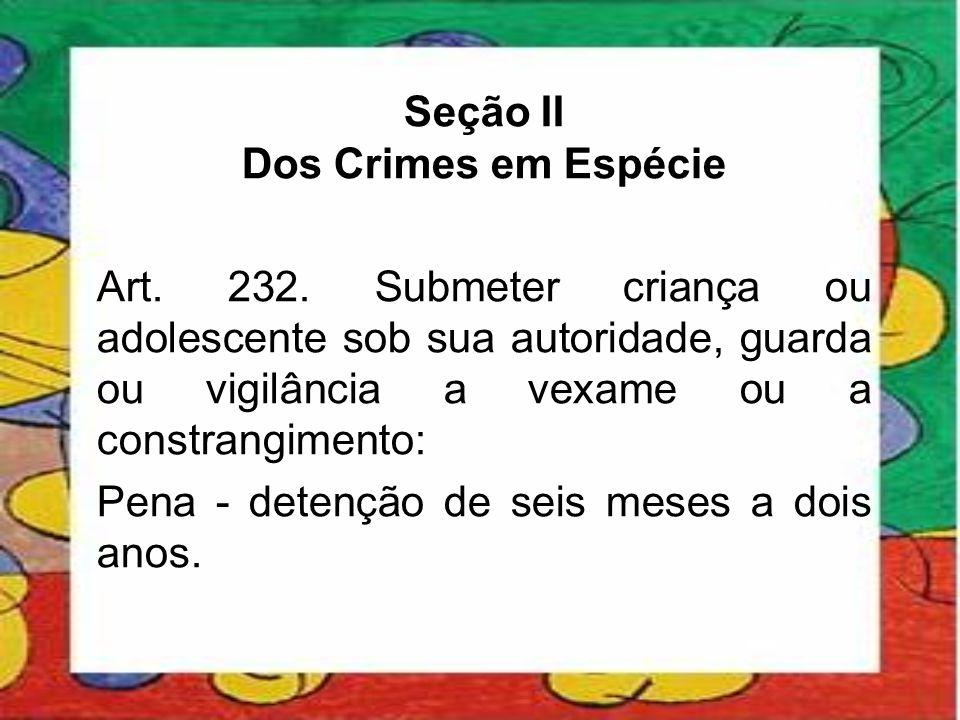 Seção II Dos Crimes em Espécie Art. 232. Submeter criança ou adolescente sob sua autoridade, guarda ou vigilância a vexame ou a constrangimento: Pena