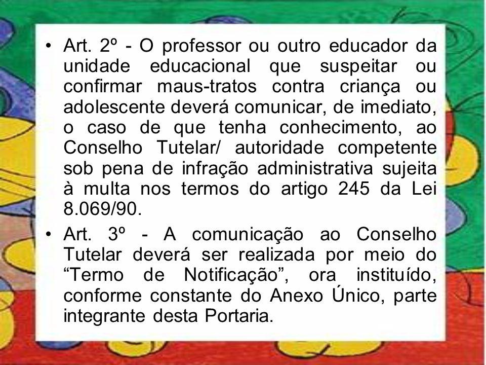 •Art. 2º - O professor ou outro educador da unidade educacional que suspeitar ou confirmar maus-tratos contra criança ou adolescente deverá comunicar,