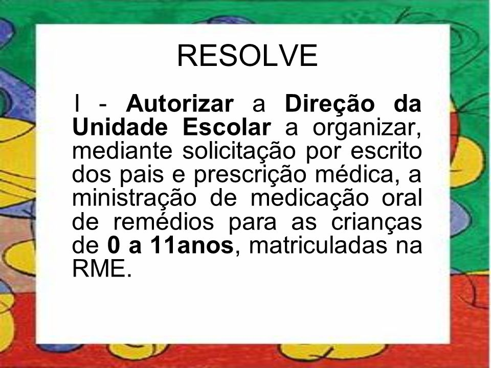 RESOLVE I - Autorizar a Direção da Unidade Escolar a organizar, mediante solicitação por escrito dos pais e prescrição médica, a ministração de medica
