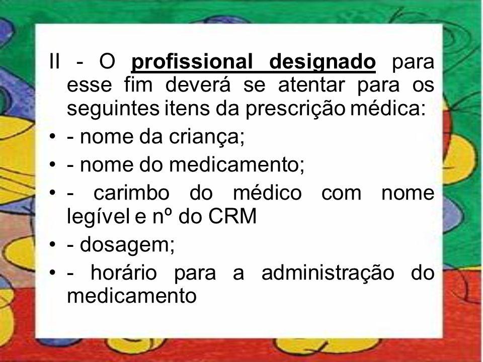 II - O profissional designado para esse fim deverá se atentar para os seguintes itens da prescrição médica: •- nome da criança; •- nome do medicamento