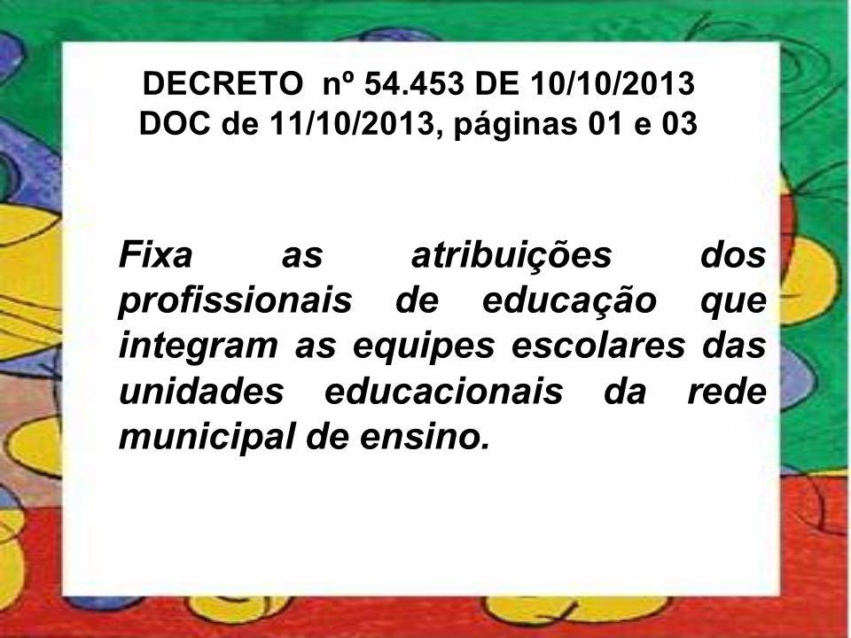 DECRETO nº 54.453 DE 10/10/2013 DOC de 11/10/2013, páginas 01 e 03 Fixa as atribuições dos profissionais de educação que integram as equipes escolares