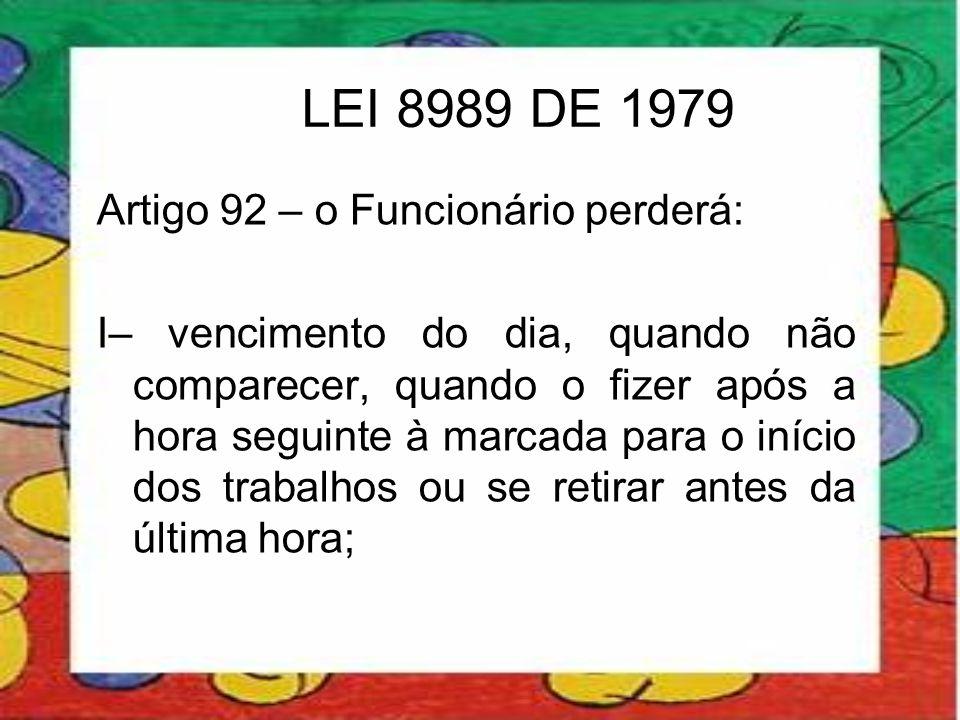 LEI 8989 DE 1979 Artigo 92 – o Funcionário perderá: I– vencimento do dia, quando não comparecer, quando o fizer após a hora seguinte à marcada para o