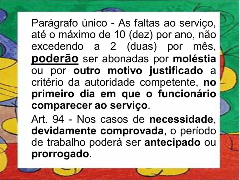 Parágrafo único - As faltas ao serviço, até o máximo de 10 (dez) por ano, não excedendo a 2 (duas) por mês, poderão ser abonadas por moléstia ou por o